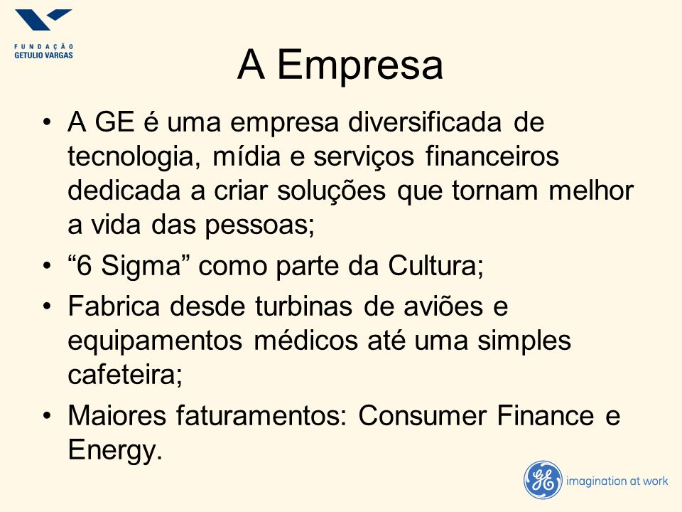 A Empresa A GE é uma empresa diversificada de tecnologia, mídia e serviços financeiros dedicada a criar soluções que tornam melhor a vida das pessoas;