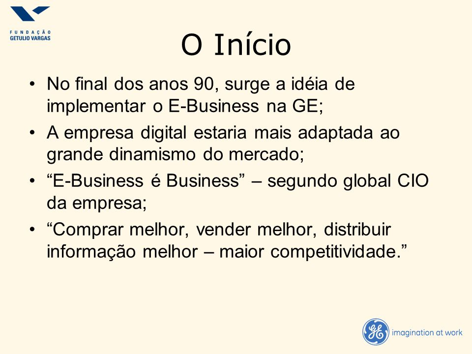 No final dos anos 90, surge a idéia de implementar o E-Business na GE; A empresa digital estaria mais adaptada ao grande dinamismo do mercado; E-Busin