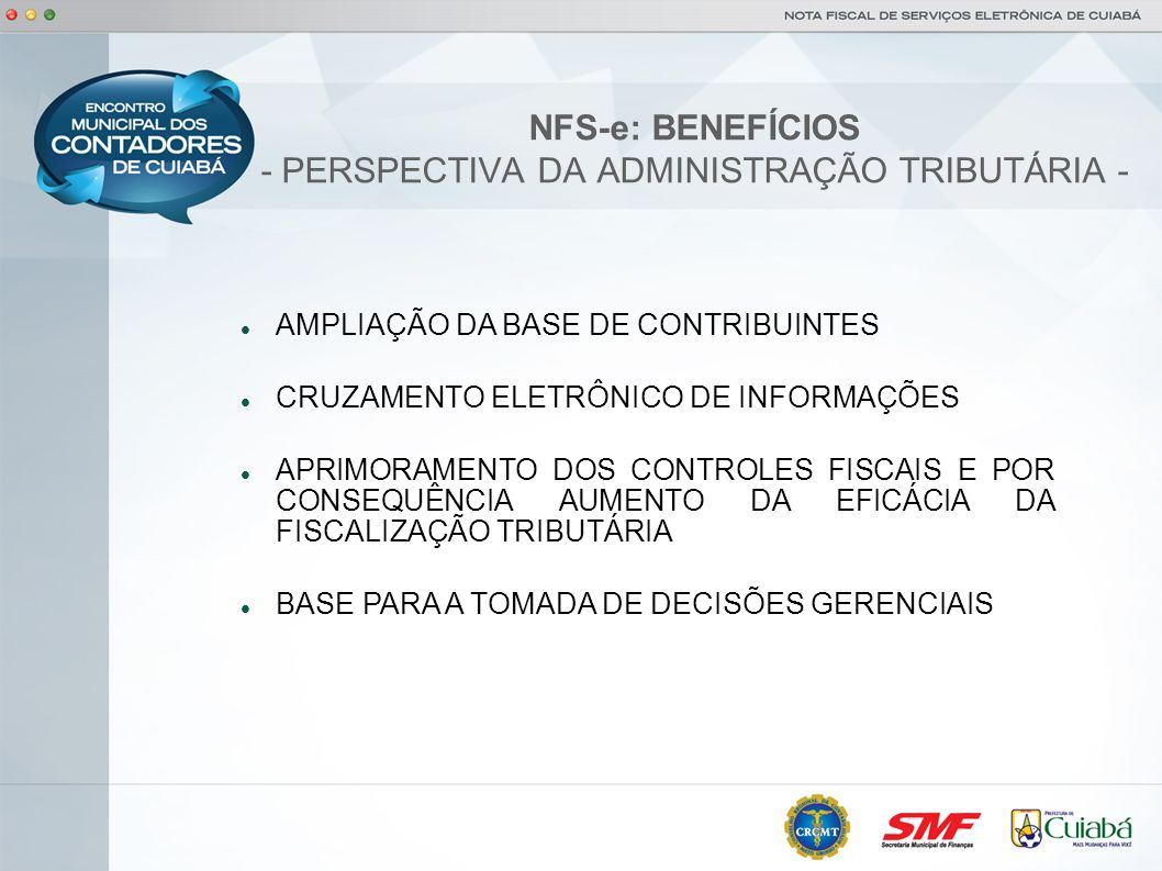 NFS-e: BENEFÍCIOS - PERSPECTIVA DO CONTRIBUINTE - POSSIBILIDADE DE EMISSÃO DA NOTA PELA INTERNET DE QUALQUER LUGAR; POSSIBILIDADE DE ENVIO DA NOTA POR E-MAIL PARA O TOMADOR DO SERVIÇO; AGILIDADE NO PROCESSO DE EMISSÃO E ENVIO DO DOCUMENTO FISCAL; POSSIBILIDADE DE CONSULTAS E REIMPRESSÃO DAS NOTAS FISCAIS.