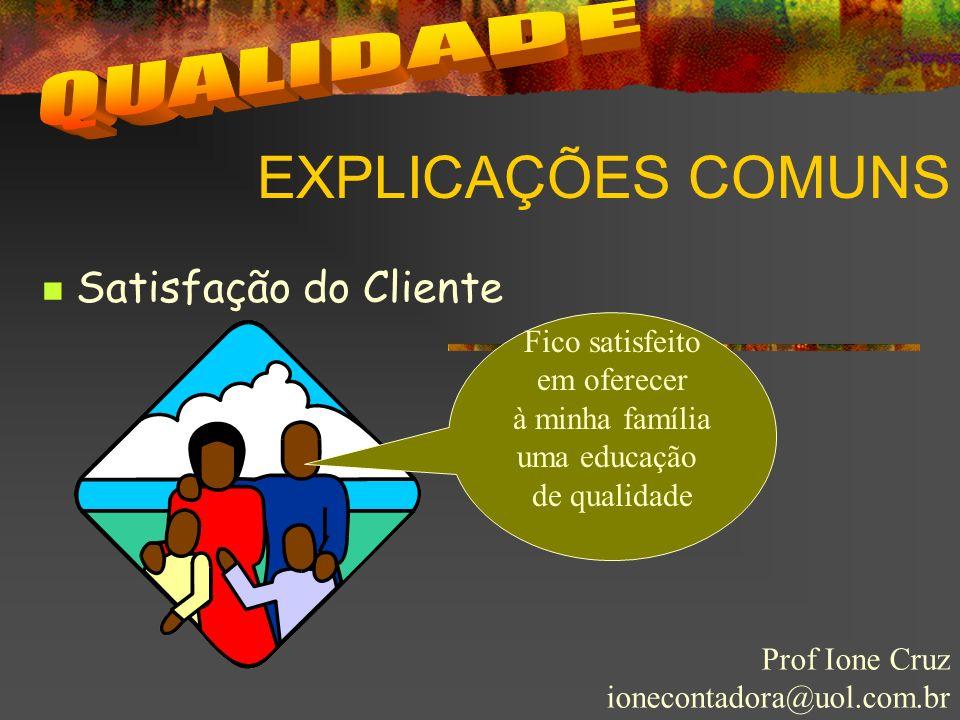 EXPLICAÇÕES COMUNS Prof Ione Cruz ionecontadora@uol.com.br Satisfação do Cliente Fico satisfeito em oferecer à minha família uma educação de qualidade