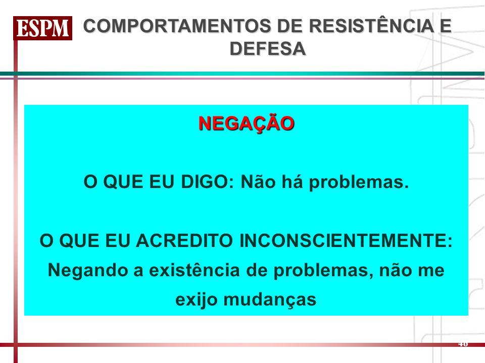 46 COMPORTAMENTOS DE RESISTÊNCIA E DEFESA NEGAÇÃO O QUE EU DIGO: Não há problemas. O QUE EU ACREDITO INCONSCIENTEMENTE: Negando a existência de proble