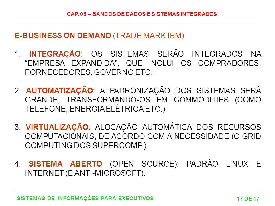 CAP. 05 – BANCOS DE DADOS E SISTEMAS INTEGRADOS 17 DE 17 SISTEMAS DE INFORMAÇÕES PARA EXECUTIVOS E-BUSINESS ON DEMAND (TRADE MARK IBM) 1. INTEGRAÇÃO: