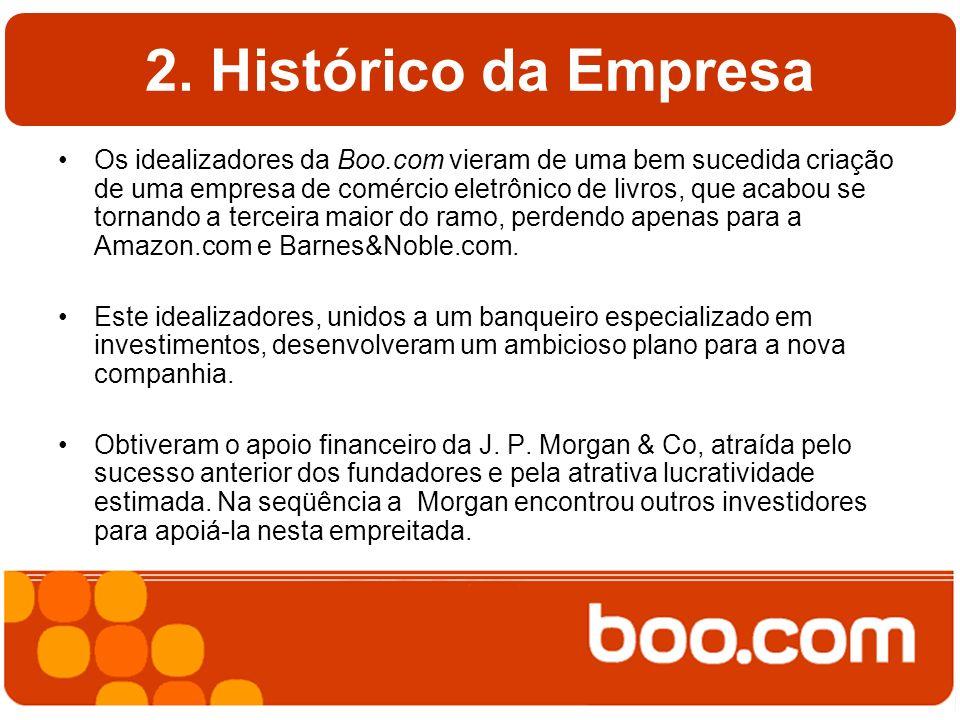 2. Histórico da Empresa Os idealizadores da Boo.com vieram de uma bem sucedida criação de uma empresa de comércio eletrônico de livros, que acabou se