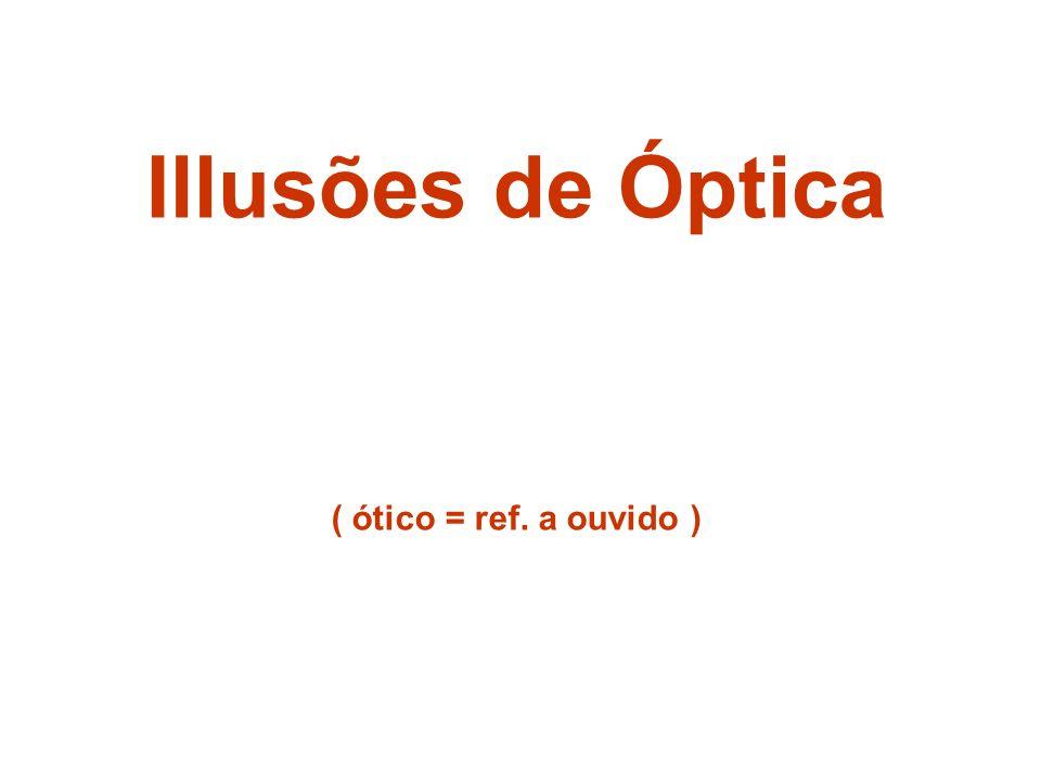Illusões de Óptica ( ótico = ref. a ouvido )