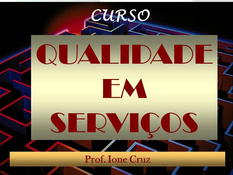 QUALIDADE EM SERVIÇOS Prof. Ione Cruz CURSO