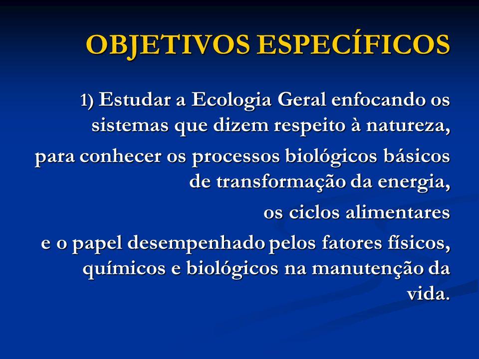 OBJETIVOS ESPECÍFICOS 1) Estudar a Ecologia Geral enfocando os sistemas que dizem respeito à natureza, para conhecer os processos biológicos básicos d