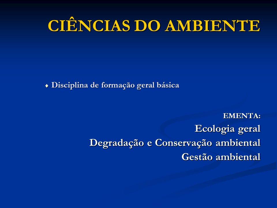 CIÊNCIAS DO AMBIENTE Disciplina de formação geral básica Disciplina de formação geral básicaEMENTA: Ecologia geral Ecologia geral Degradação e Conserv