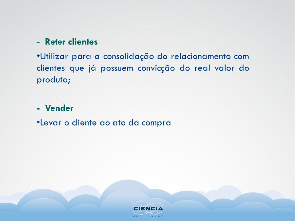 - Reter clientes Utilizar para a consolidação do relacionamento com clientes que já possuem convicção do real valor do produto; - Vender Levar o clien