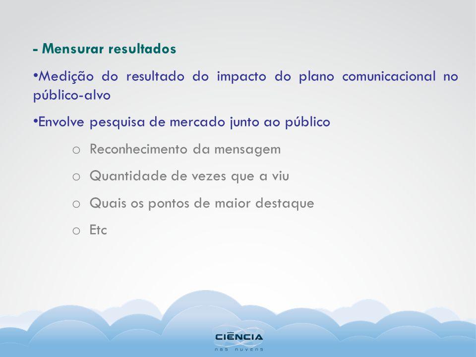 - Mensurar resultados Medição do resultado do impacto do plano comunicacional no público-alvo Envolve pesquisa de mercado junto ao público o Reconheci