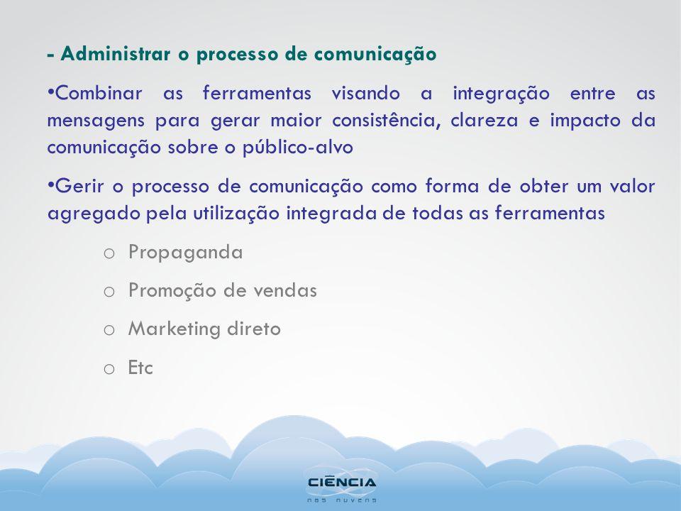 - Administrar o processo de comunicação Combinar as ferramentas visando a integração entre as mensagens para gerar maior consistência, clareza e impac