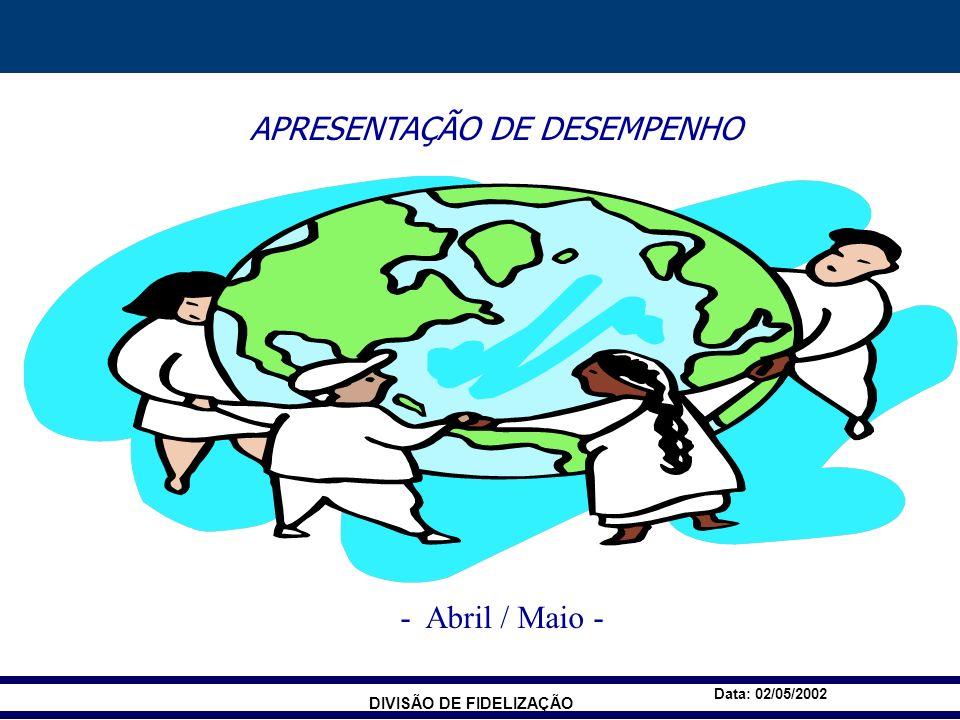 DIVISÃO DE FIDELIZAÇÃO Data: 02/05/2002 APRESENTAÇÃO DE DESEMPENHO - Abril / Maio -