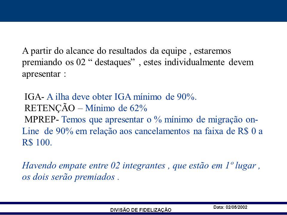 DIVISÃO DE FIDELIZAÇÃO Data: 02/05/2002 A partir do alcance do resultados da equipe, estaremos premiando os 02 destaques, estes individualmente devem apresentar : IGA- A ilha deve obter IGA mínimo de 90%.