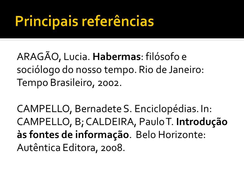 ARAGÃO, Lucia. Habermas: filósofo e sociólogo do nosso tempo. Rio de Janeiro: Tempo Brasileiro, 2002. CAMPELLO, Bernadete S. Enciclopédias. In: CAMPEL
