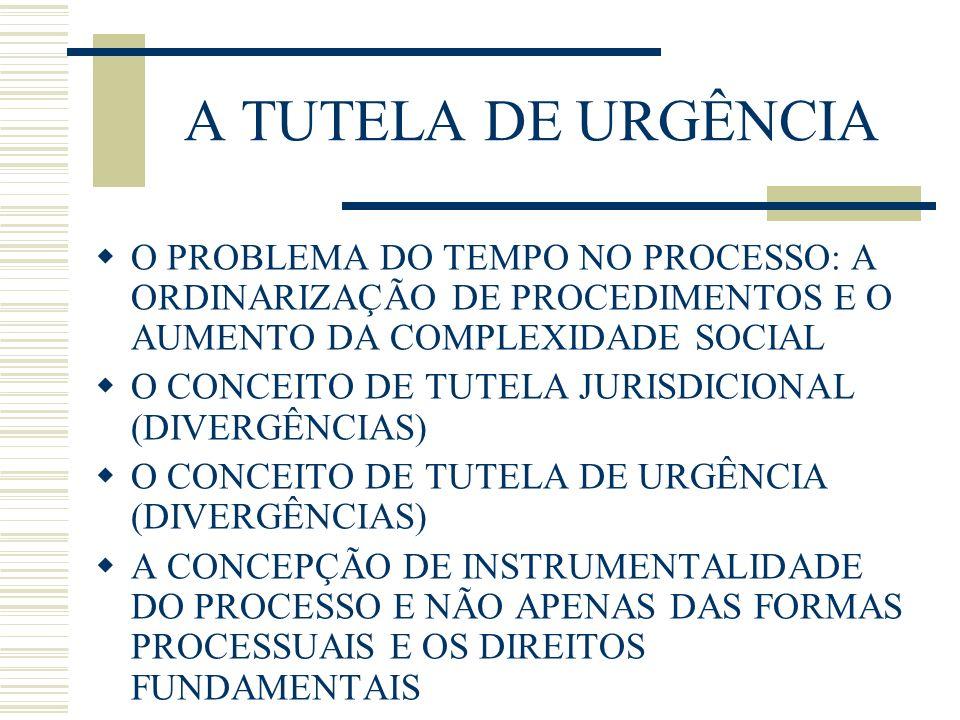 A TUTELA DE URGÊNCIA O PROBLEMA DO TEMPO NO PROCESSO: A ORDINARIZAÇÃO DE PROCEDIMENTOS E O AUMENTO DA COMPLEXIDADE SOCIAL O CONCEITO DE TUTELA JURISDICIONAL (DIVERGÊNCIAS) O CONCEITO DE TUTELA DE URGÊNCIA (DIVERGÊNCIAS) A CONCEPÇÃO DE INSTRUMENTALIDADE DO PROCESSO E NÃO APENAS DAS FORMAS PROCESSUAIS E OS DIREITOS FUNDAMENTAIS
