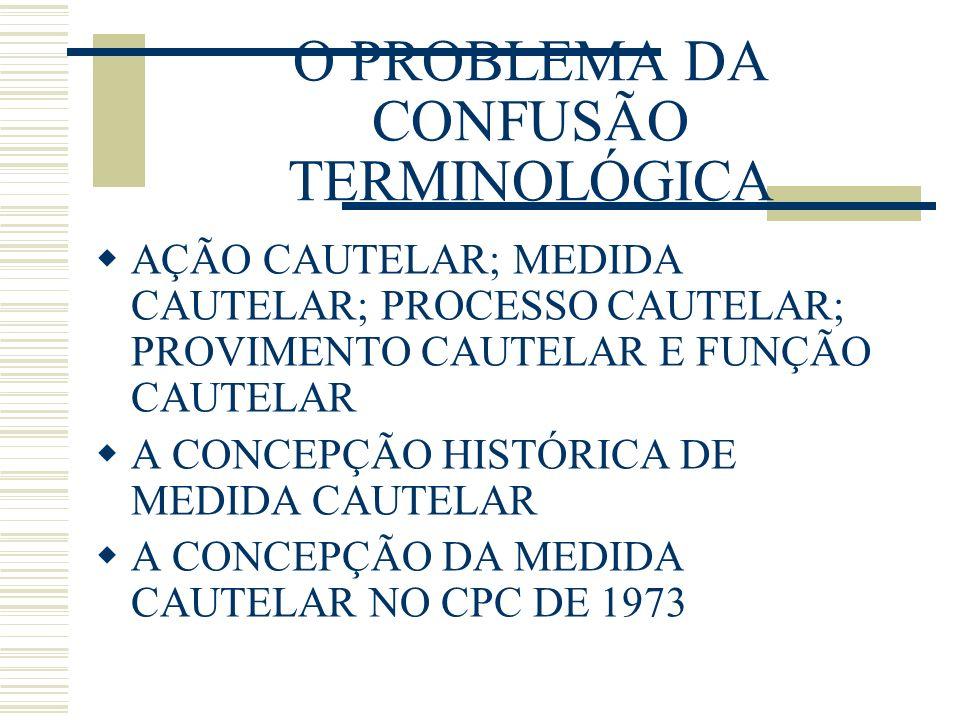 O PROBLEMA DA CONFUSÃO TERMINOLÓGICA AÇÃO CAUTELAR; MEDIDA CAUTELAR; PROCESSO CAUTELAR; PROVIMENTO CAUTELAR E FUNÇÃO CAUTELAR A CONCEPÇÃO HISTÓRICA DE MEDIDA CAUTELAR A CONCEPÇÃO DA MEDIDA CAUTELAR NO CPC DE 1973