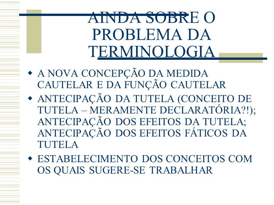 AINDA SOBRE O PROBLEMA DA TERMINOLOGIA A NOVA CONCEPÇÃO DA MEDIDA CAUTELAR E DA FUNÇÃO CAUTELAR ANTECIPAÇÃO DA TUTELA (CONCEITO DE TUTELA – MERAMENTE DECLARATÓRIA?!); ANTECIPAÇÃO DOS EFEITOS DA TUTELA; ANTECIPAÇÃO DOS EFEITOS FÁTICOS DA TUTELA ESTABELECIMENTO DOS CONCEITOS COM OS QUAIS SUGERE-SE TRABALHAR
