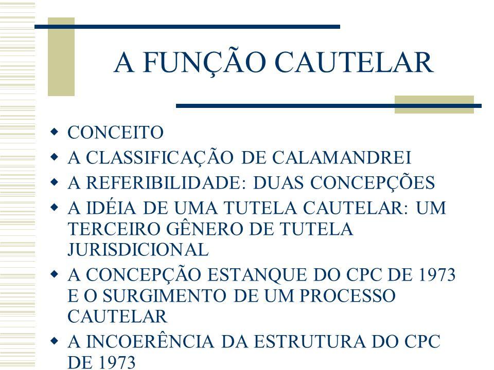 A FUNÇÃO CAUTELAR CONCEITO A CLASSIFICAÇÃO DE CALAMANDREI A REFERIBILIDADE: DUAS CONCEPÇÕES A IDÉIA DE UMA TUTELA CAUTELAR: UM TERCEIRO GÊNERO DE TUTELA JURISDICIONAL A CONCEPÇÃO ESTANQUE DO CPC DE 1973 E O SURGIMENTO DE UM PROCESSO CAUTELAR A INCOERÊNCIA DA ESTRUTURA DO CPC DE 1973