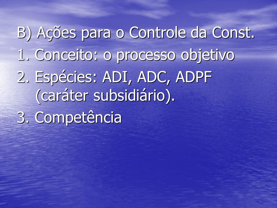 B) Ações para o Controle da Const. 1. Conceito: o processo objetivo 2. Espécies: ADI, ADC, ADPF (caráter subsidiário). 3. Competência