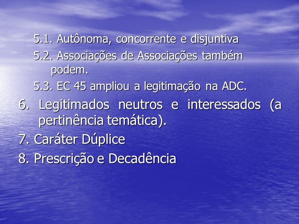 5.1. Autônoma, concorrente e disjuntiva 5.2. Associações de Associações também podem. 5.3. EC 45 ampliou a legitimação na ADC. 6. Legitimados neutros