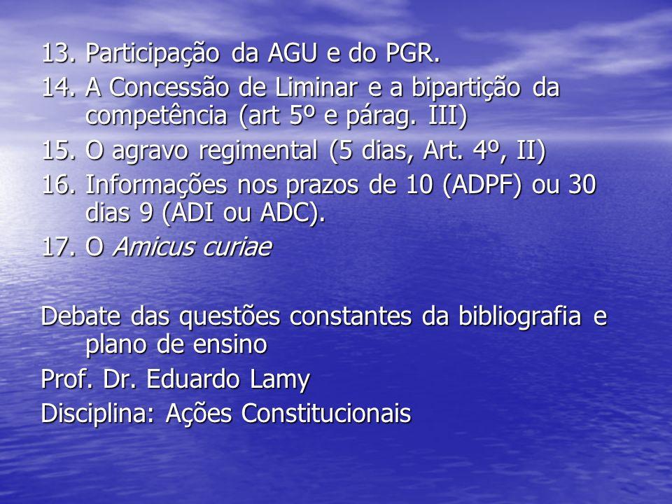 13. Participação da AGU e do PGR. 14. A Concessão de Liminar e a bipartição da competência (art 5º e párag. III) 15. O agravo regimental (5 dias, Art.