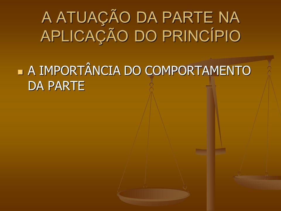 A ATUAÇÃO DA PARTE NA APLICAÇÃO DO PRINCÍPIO A IMPORTÂNCIA DO COMPORTAMENTO DA PARTE A IMPORTÂNCIA DO COMPORTAMENTO DA PARTE