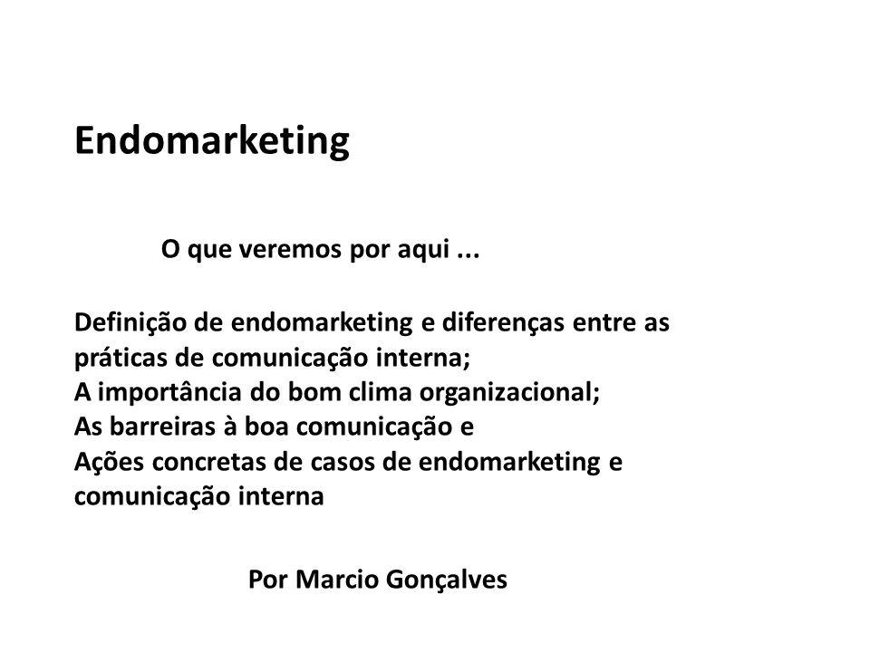 Endomarketing O que veremos por aqui... Definição de endomarketing e diferenças entre as práticas de comunicação interna; A importância do bom clima o