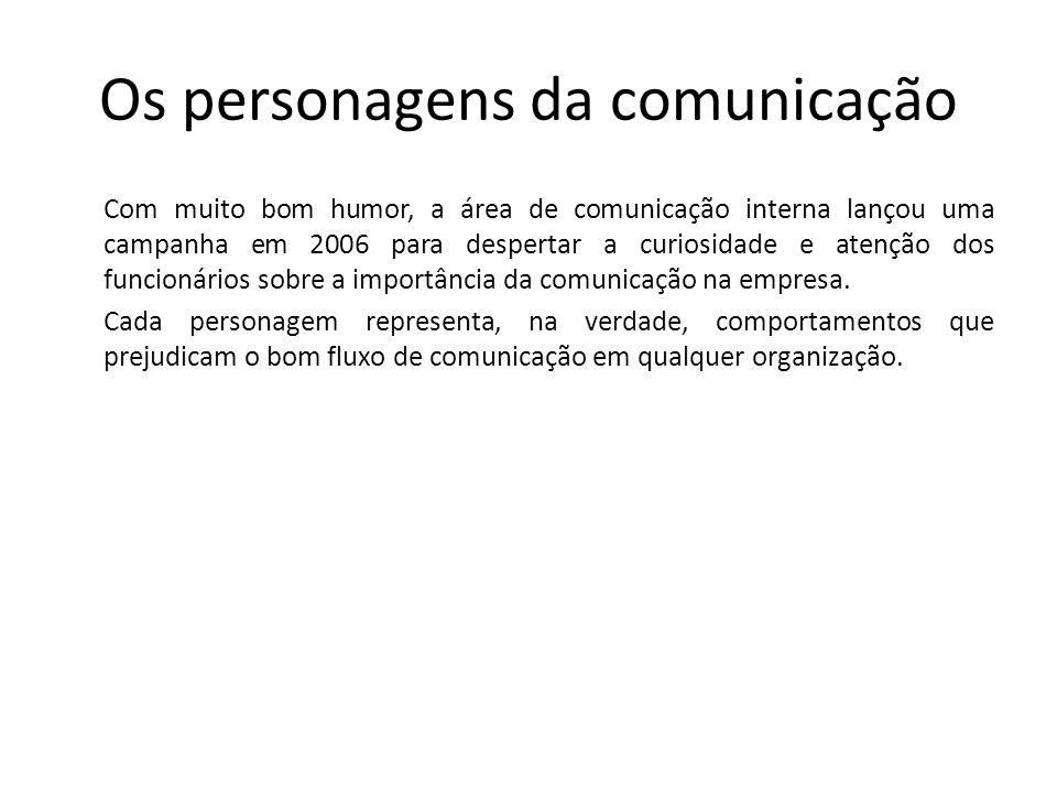 Os personagens da comunicação Com muito bom humor, a área de comunicação interna lançou uma campanha em 2006 para despertar a curiosidade e atenção do