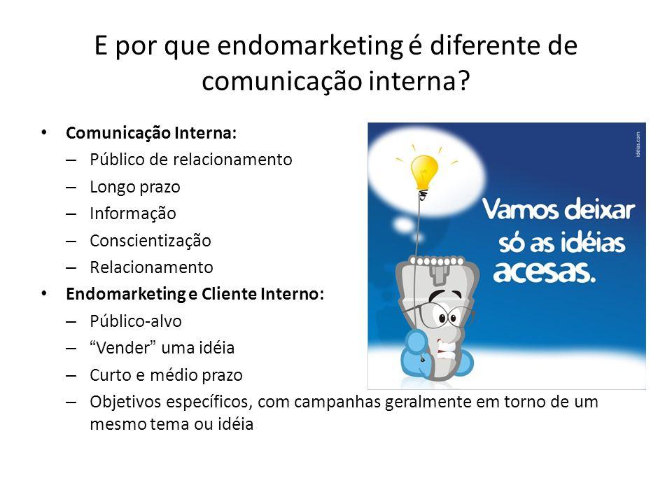E por que endomarketing é diferente de comunicação interna? Comunicação Interna: – Público de relacionamento – Longo prazo – Informação – Conscientiza