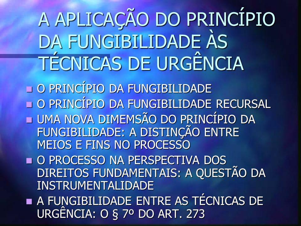 A APLICAÇÃO DO PRINCÍPIO DA FUNGIBILIDADE ÀS TÉCNICAS DE URGÊNCIA O PRINCÍPIO DA FUNGIBILIDADE O PRINCÍPIO DA FUNGIBILIDADE O PRINCÍPIO DA FUNGIBILIDADE RECURSAL O PRINCÍPIO DA FUNGIBILIDADE RECURSAL UMA NOVA DIMEMSÃO DO PRINCÍPIO DA FUNGIBILIDADE: A DISTINÇÃO ENTRE MEIOS E FINS NO PROCESSO UMA NOVA DIMEMSÃO DO PRINCÍPIO DA FUNGIBILIDADE: A DISTINÇÃO ENTRE MEIOS E FINS NO PROCESSO O PROCESSO NA PERSPECTIVA DOS DIREITOS FUNDAMENTAIS: A QUESTÃO DA INSTRUMENTALIDADE O PROCESSO NA PERSPECTIVA DOS DIREITOS FUNDAMENTAIS: A QUESTÃO DA INSTRUMENTALIDADE A FUNGIBILIDADE ENTRE AS TÉCNICAS DE URGÊNCIA: O § 7º DO ART.