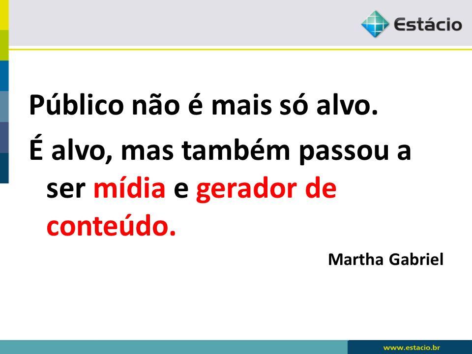 Público não é mais só alvo. É alvo, mas também passou a ser mídia e gerador de conteúdo. Martha Gabriel