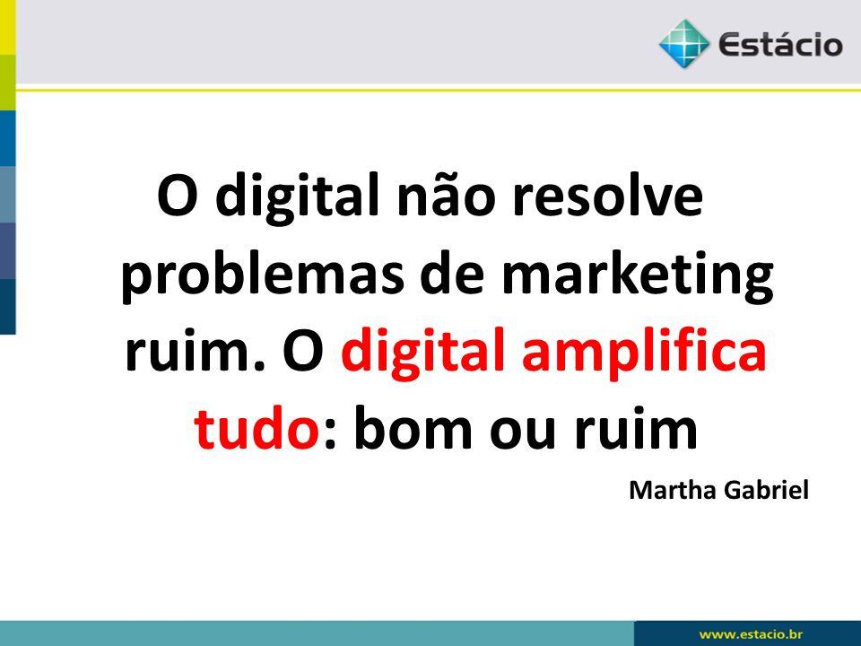 O digital não resolve problemas de marketing ruim. O digital amplifica tudo: bom ou ruim Martha Gabriel