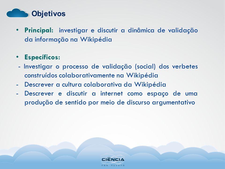 Objetivos Principal: investigar e discutir a dinâmica de validação da informação na Wikipédia Específicos: - Investigar o processo de validação (socia