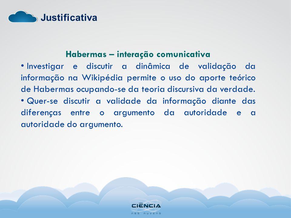 Justificativa Habermas – interação comunicativa Investigar e discutir a dinâmica de validação da informação na Wikipédia permite o uso do aporte teóri