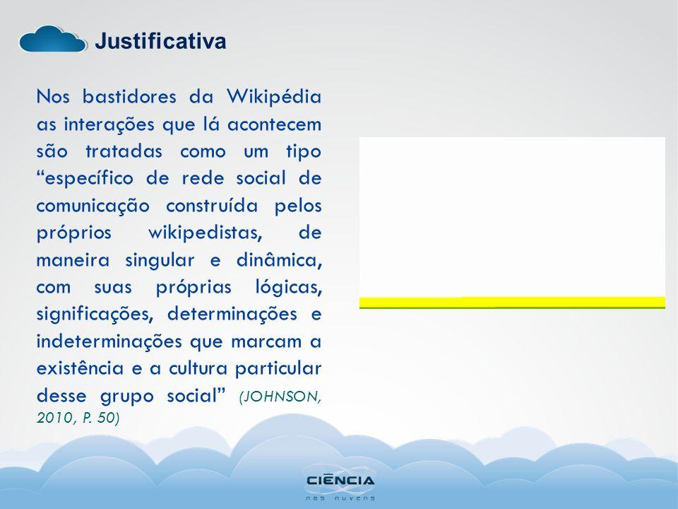Justificativa Nos bastidores da Wikipédia as interações que lá acontecem são tratadas como um tipo específico de rede social de comunicação construída