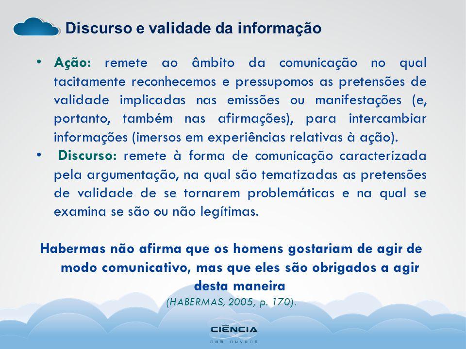 Discurso e validade da informação Ação: remete ao âmbito da comunicação no qual tacitamente reconhecemos e pressupomos as pretensões de validade impli