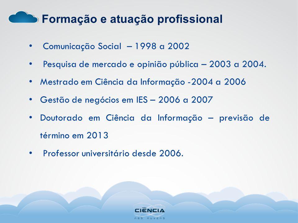 Formação e atuação profissional Comunicação Social – 1998 a 2002 Pesquisa de mercado e opinião pública – 2003 a 2004. Mestrado em Ciência da Informaçã