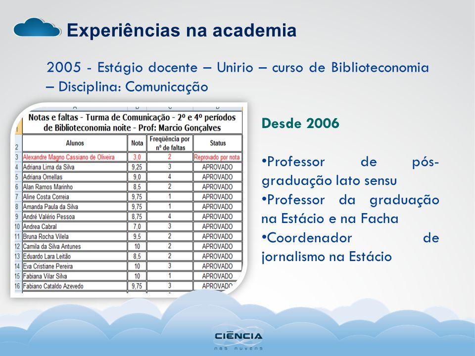 Experiências na academia 2005 - Estágio docente – Unirio – curso de Biblioteconomia – Disciplina: Comunicação Desde 2006 Professor de pós- graduação l