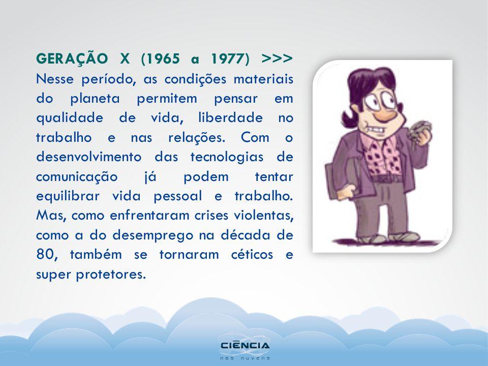 GERAÇÃO X (1965 a 1977) >>> Nesse período, as condições materiais do planeta permitem pensar em qualidade de vida, liberdade no trabalho e nas relaçõe