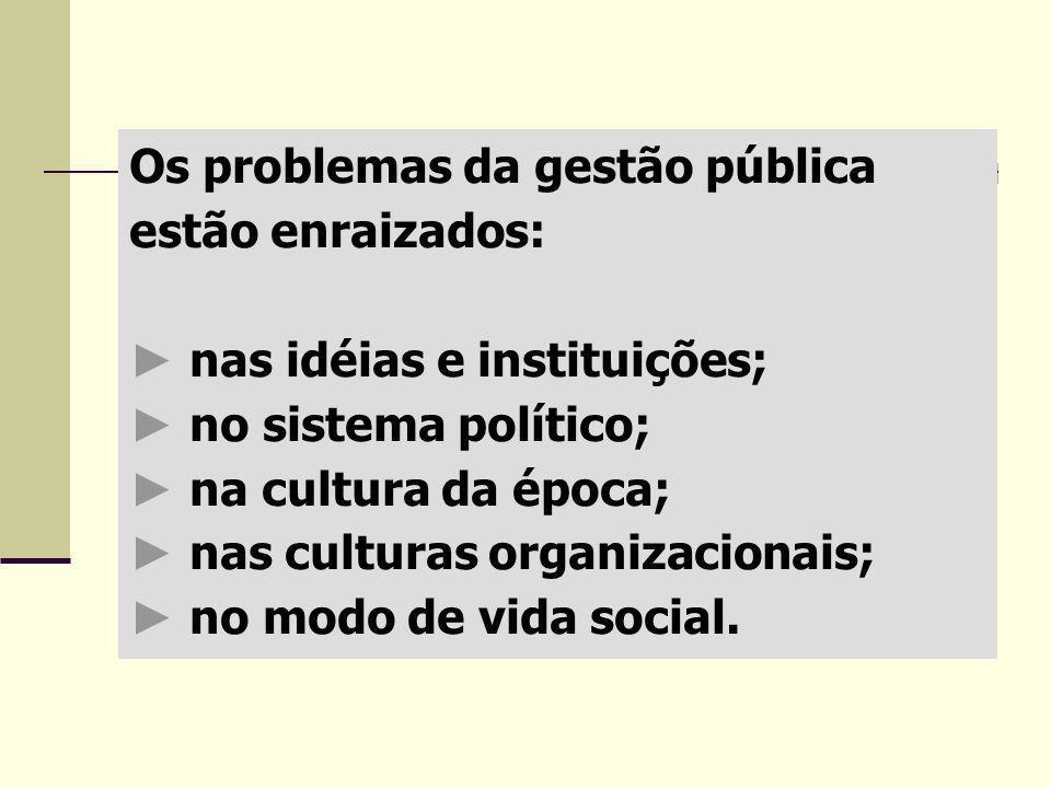 Os problemas da gestão pública estão enraizados: nas idéias e instituições; no sistema político; na cultura da época; nas culturas organizacionais; no