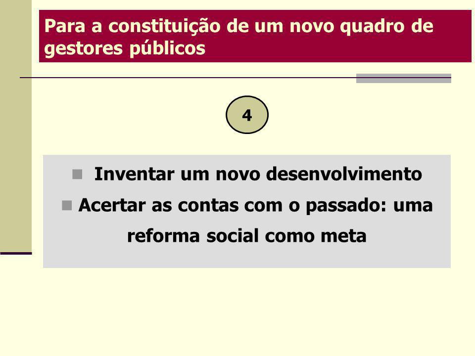 Inventar um novo desenvolvimento Acertar as contas com o passado: uma reforma social como meta Para a constituição de um novo quadro de gestores públi
