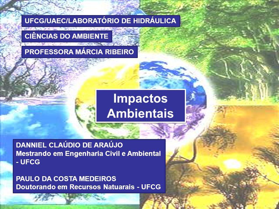 Impactos Ambientais UFCG/UAEC/LABORATÓRIO DE HIDRÁULICA CIÊNCIAS DO AMBIENTE PROFESSORA MÁRCIA RIBEIRO DANNIEL CLAÚDIO DE ARAÚJO Mestrando em Engenharia Civil e Ambiental - UFCG PAULO DA COSTA MEDEIROS Doutorando em Recursos Natuarais - UFCG