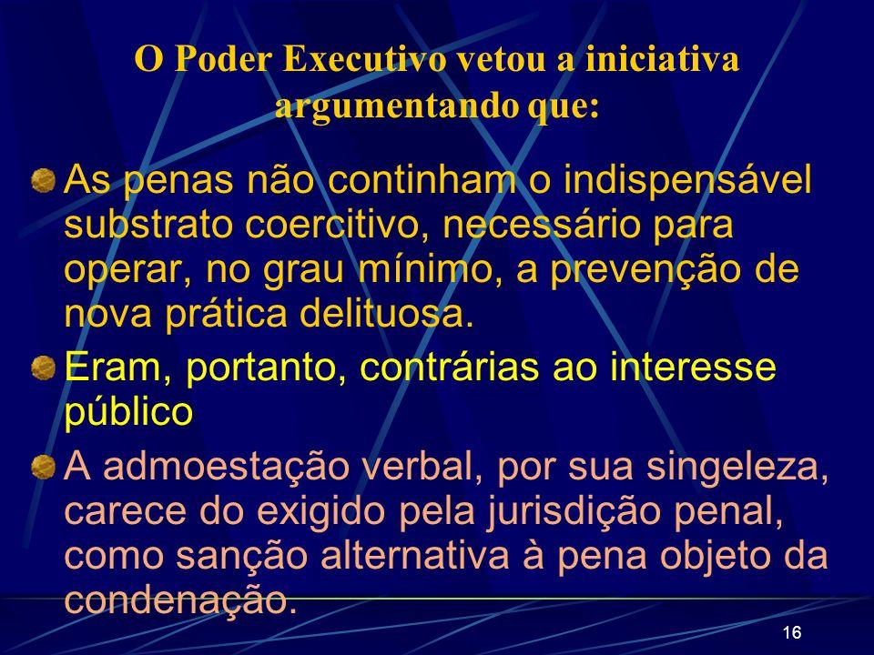 16 O Poder Executivo vetou a iniciativa argumentando que: As penas não continham o indispensável substrato coercitivo, necessário para operar, no grau mínimo, a prevenção de nova prática delituosa.