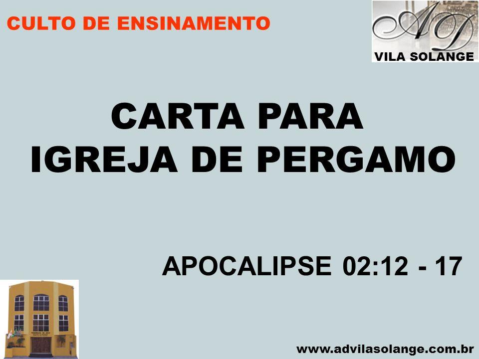 VILA SOLANGE www.advilasolange.com.br CULTO DE ENSINAMENTO CARTA PARA IGREJA DE PERGAMO APOCALIPSE 02:12 - 17