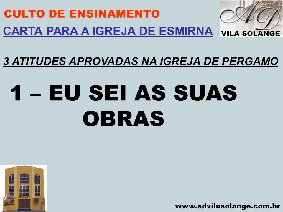 VILA SOLANGE www.advilasolange.com.br CULTO DE ENSINAMENTO 1 – EU SEI AS SUAS OBRAS CARTA PARA A IGREJA DE ESMIRNA 3 ATITUDES APROVADAS NA IGREJA DE P