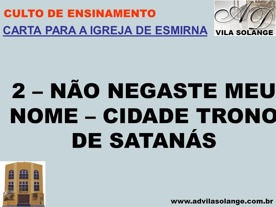 VILA SOLANGE www.advilasolange.com.br CULTO DE ENSINAMENTO 2 – NÃO NEGASTE MEU NOME – CIDADE TRONO DE SATANÁS CARTA PARA A IGREJA DE ESMIRNA