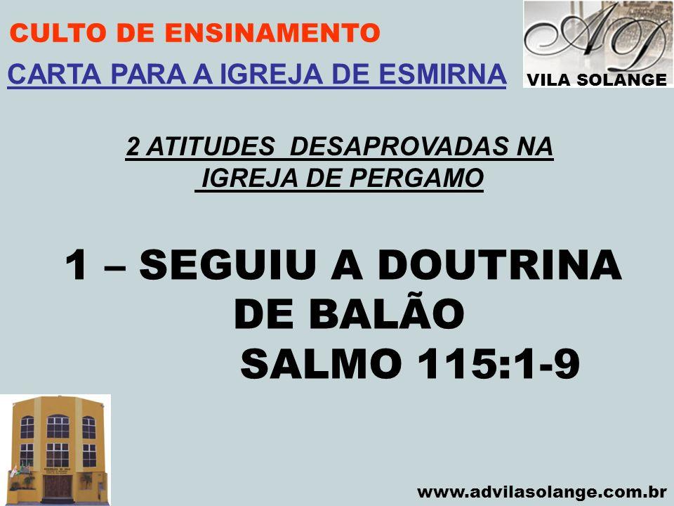 VILA SOLANGE www.advilasolange.com.br CULTO DE ENSINAMENTO 1 – SEGUIU A DOUTRINA DE BALÃO SALMO 115:1-9 CARTA PARA A IGREJA DE ESMIRNA 2 ATITUDES DESA