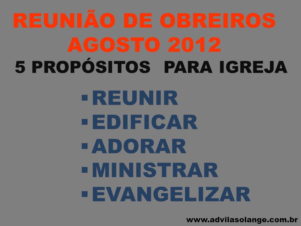 www.advilasolange.com.br REUNIÃO DE OBREIROS AGOSTO 2012 5 PROPÓSITOS PARA IGREJA REUNIR EDIFICAR ADORAR MINISTRAR EVANGELIZAR