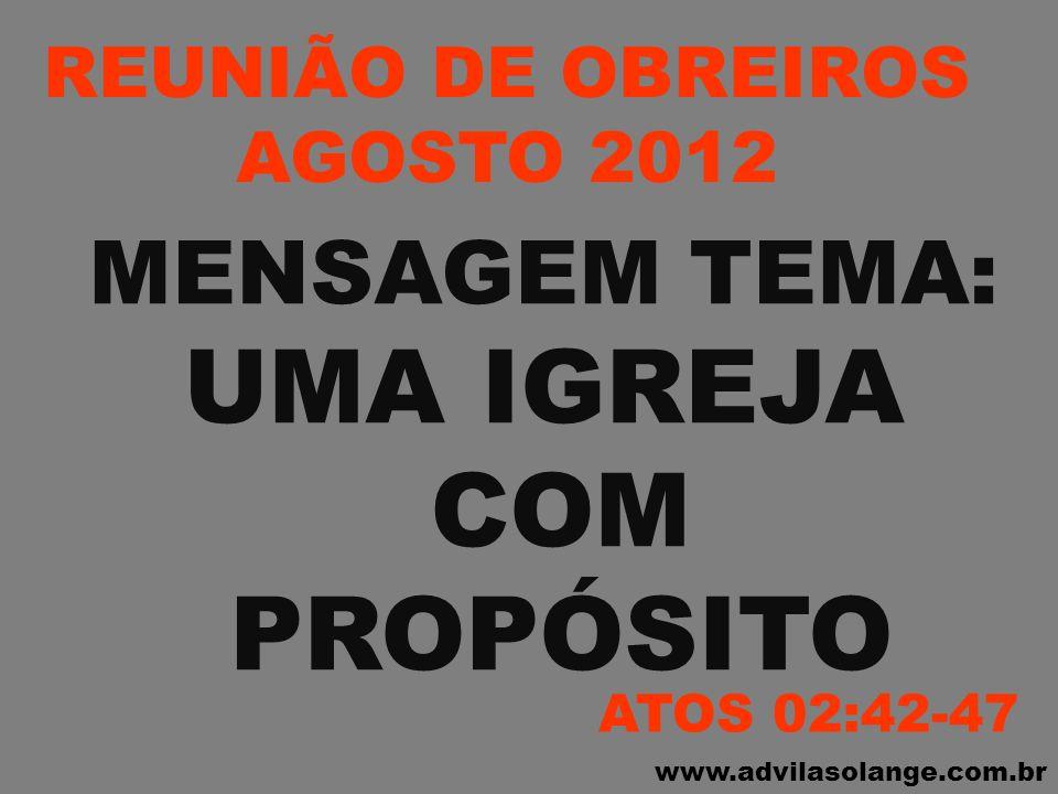 www.advilasolange.com.br REUNIÃO DE OBREIROS AGOSTO 2012 MENSAGEM TEMA: UMA IGREJA COM PROPÓSITO ATOS 02:42-47