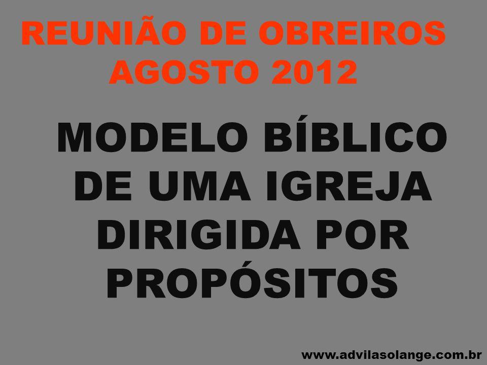 www.advilasolange.com.br REUNIÃO DE OBREIROS AGOSTO 2012 1 – PERSEVERAVAM NA DOUTRINA, COMUNHÃO, PARTIR DO PÃO E NAS ORAÇÕES ATOS 02:42 MODELO BIBLÍCO DE UMA IGREJA DIRIGIDA POR PROPÓSITOS