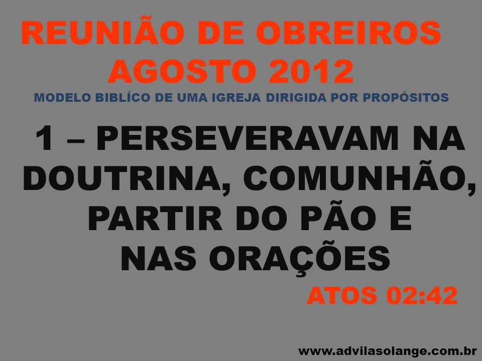 www.advilasolange.com.br REUNIÃO DE OBREIROS AGOSTO 2012 1 – PERSEVERAVAM NA DOUTRINA, COMUNHÃO, PARTIR DO PÃO E NAS ORAÇÕES ATOS 02:42 MODELO BIBLÍCO